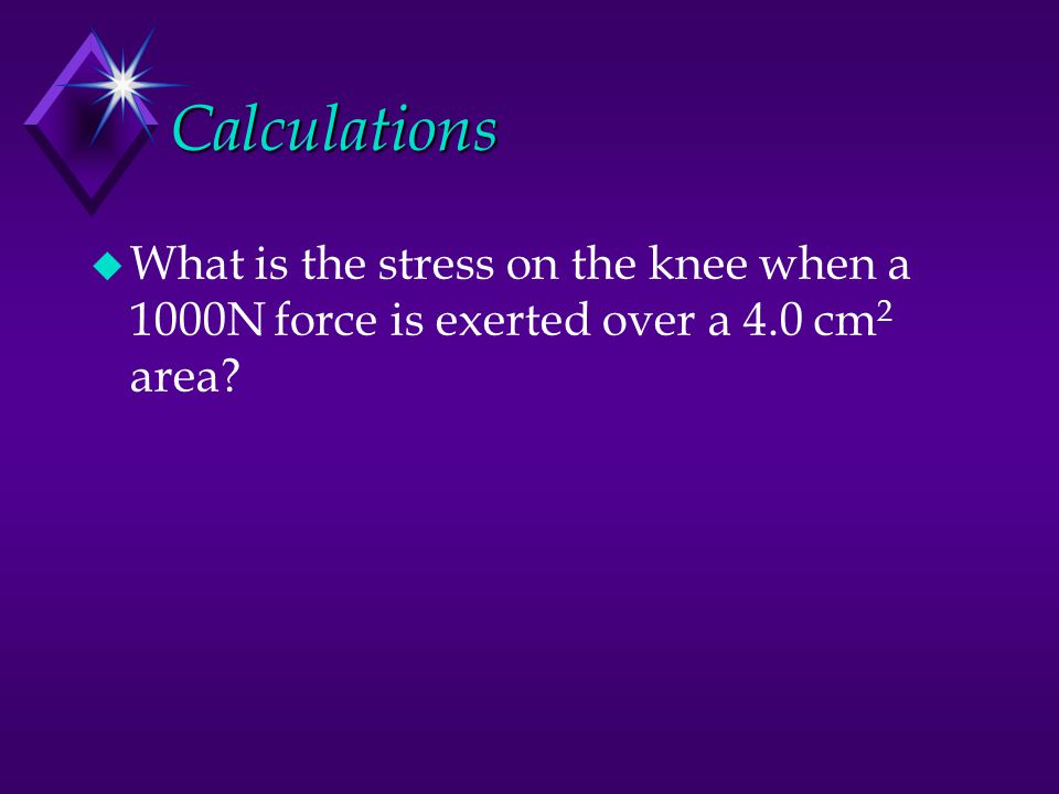 Calculations What is the stress on the knee when a 1000N force is exerted over a 4.0 cm2 area