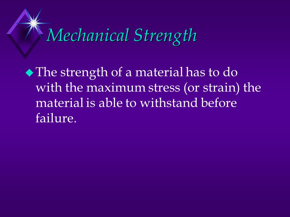 Mechanical Strength The strength of a material has to do with the maximum stress (or strain) the material is able to withstand before failure.