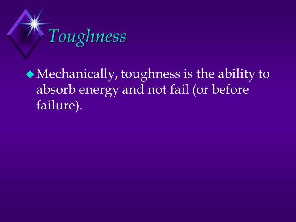 Toughness Mechanically, toughness is the ability to absorb energy and not fail (or before failure).