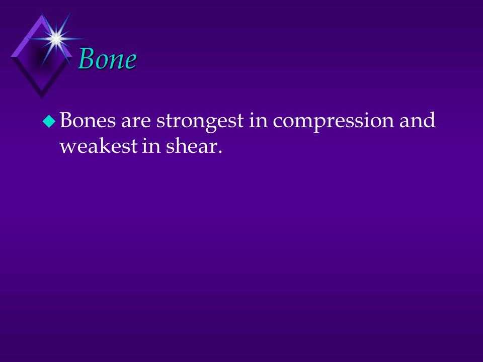 Bone Bones are strongest in compression and weakest in shear.