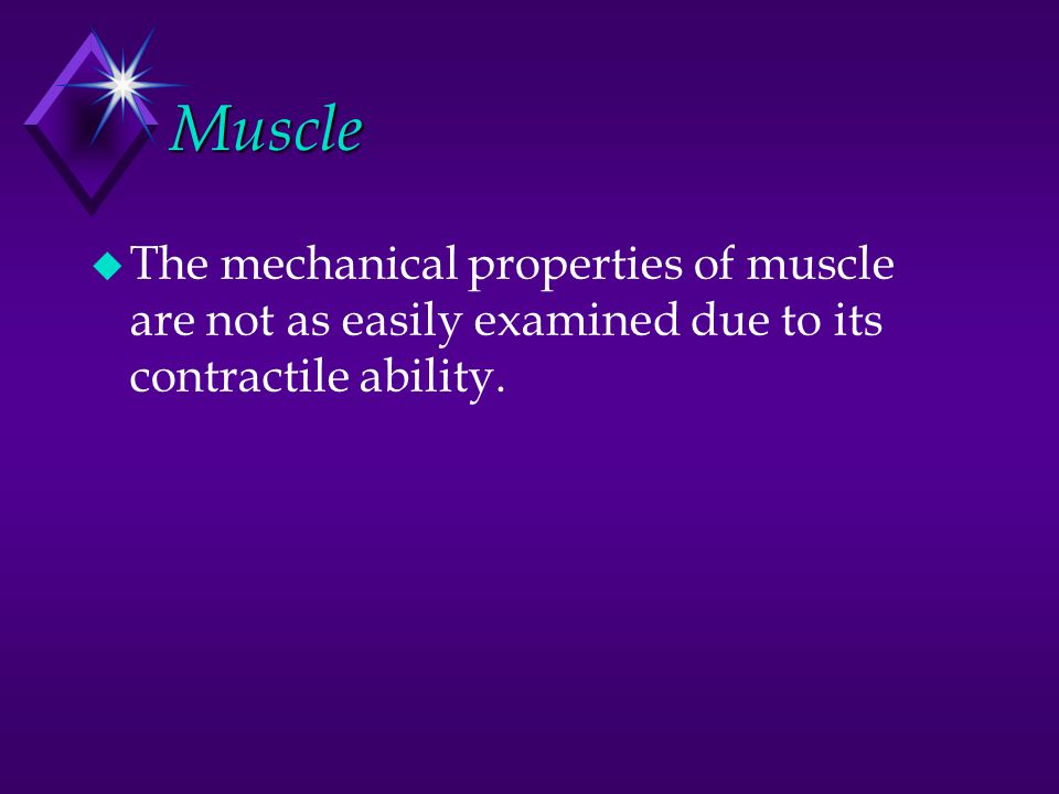 Muscle The mechanical properties of muscle are not as easily examined due to its contractile ability.