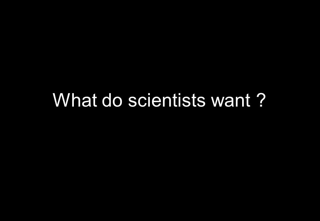 What do scientists want