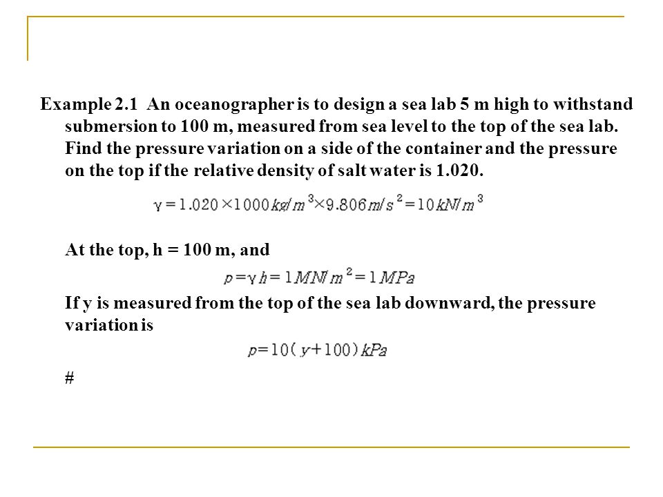 Example 2.1 An oceanographer is to design a sea lab 5 m high to withstand submersion to 100 m, measured from sea level to the top of the sea lab. Find the pressure variation on a side of the container and the pressure on the top if the relative density of salt water is 1.020.