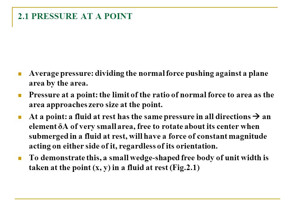 2.1 PRESSURE AT A POINT Average pressure: dividing the normal force pushing against a plane area by the area.