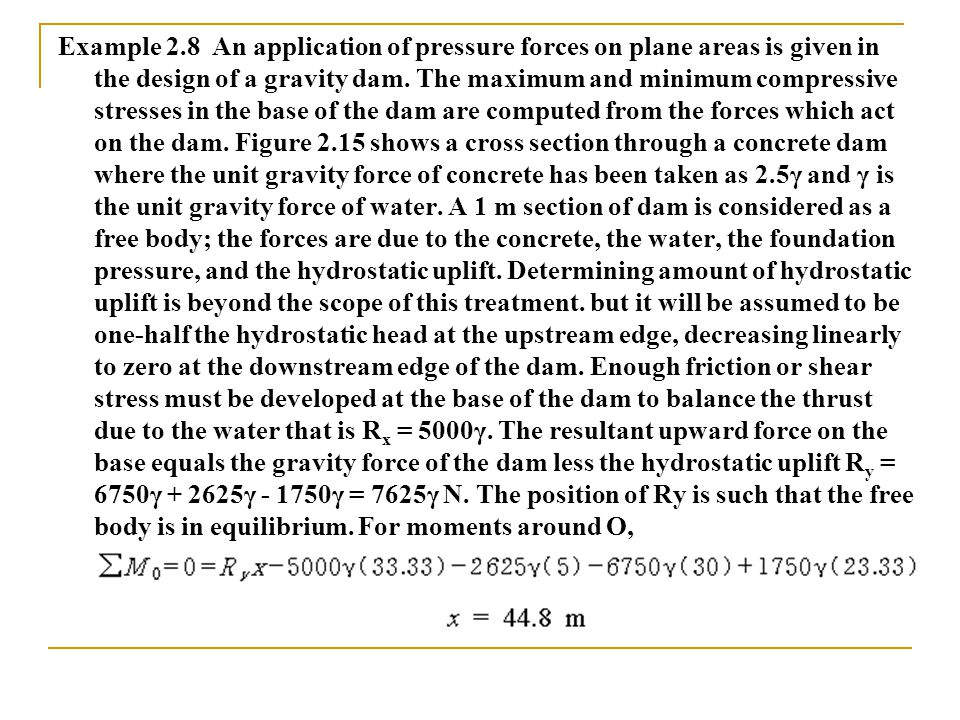 Example 2.8 An application of pressure forces on plane areas is given in the design of a gravity dam.