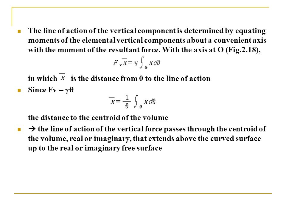 The line of action of the vertical component is determined by equating moments of the elemental vertical components about a convenient axis with the moment of the resultant force. With the axis at O (Fig.2.18),
