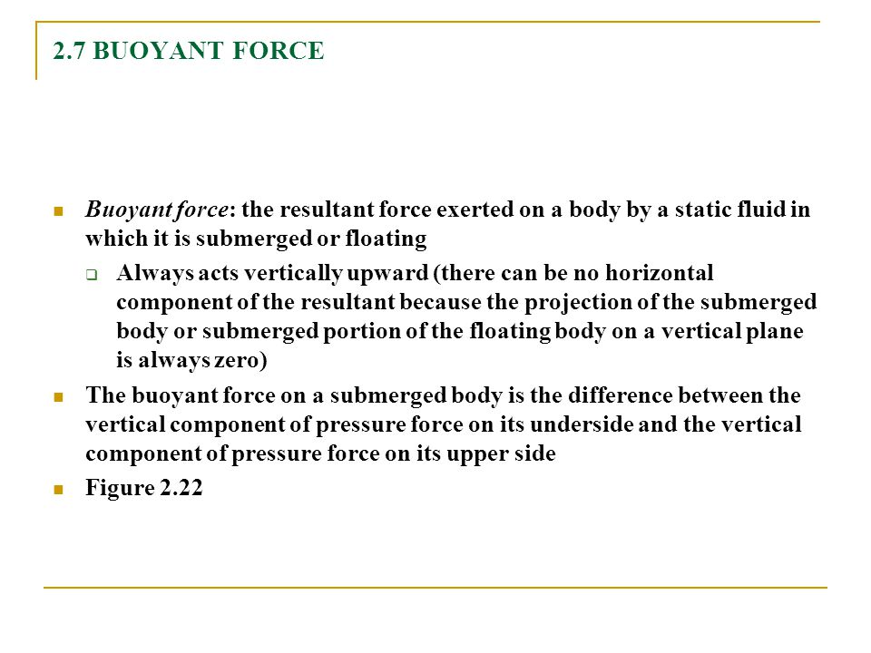 2.7 BUOYANT FORCE Buoyant force: the resultant force exerted on a body by a static fluid in which it is submerged or floating.