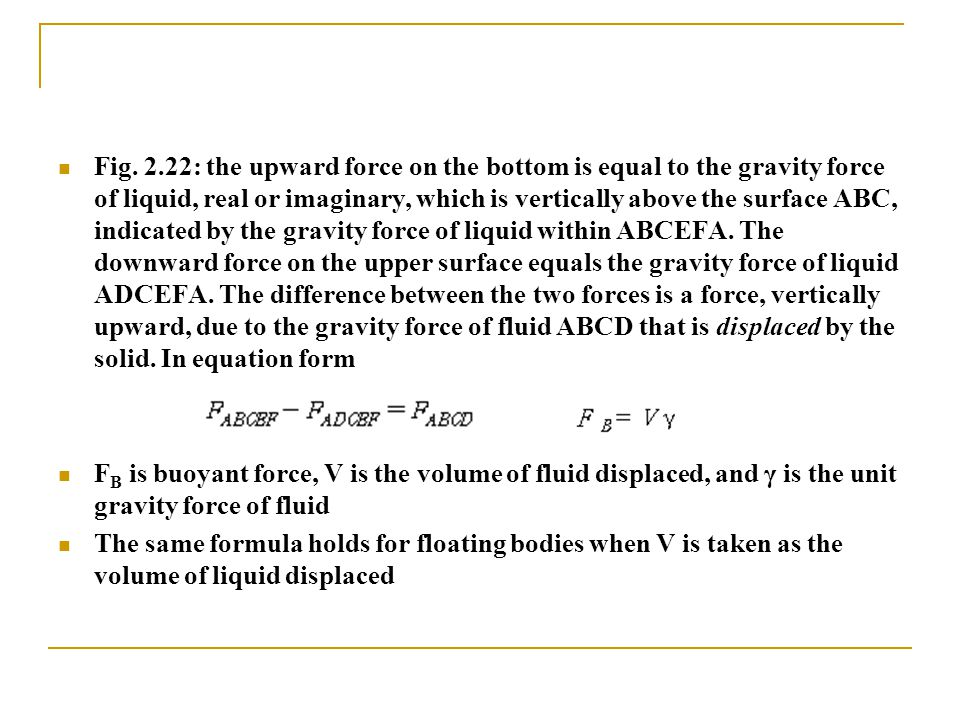 Fig. 2.22: the upward force on the bottom is equal to the gravity force of liquid, real or imaginary, which is vertically above the surface ABC, indicated by the gravity force of liquid within ABCEFA. The downward force on the upper surface equals the gravity force of liquid ADCEFA. The difference between the two forces is a force, vertically upward, due to the gravity force of fluid ABCD that is displaced by the solid. In equation form