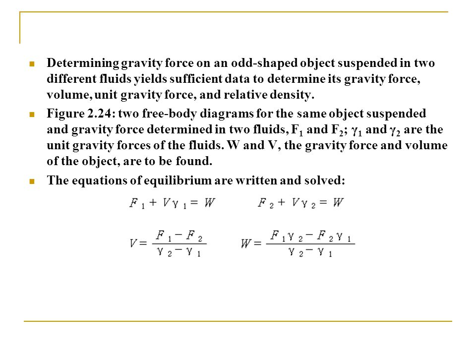 Determining gravity force on an odd-shaped object suspended in two different fluids yields sufficient data to determine its gravity force, volume, unit gravity force, and relative density.