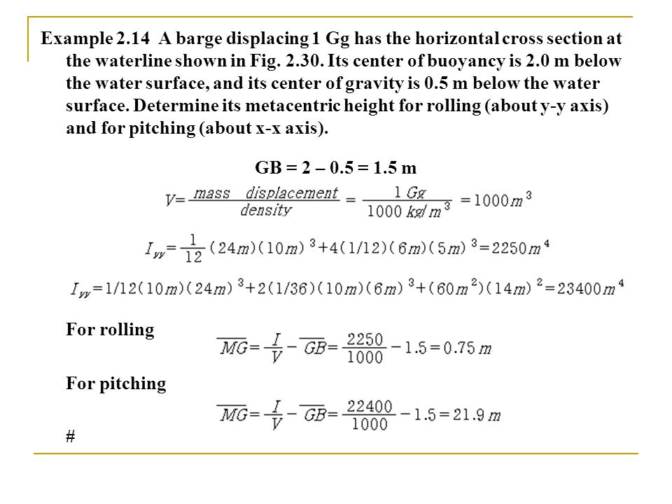 Example 2.14 A barge displacing 1 Gg has the horizontal cross section at the waterline shown in Fig. 2.30. Its center of buoyancy is 2.0 m below the water surface, and its center of gravity is 0.5 m below the water surface. Determine its metacentric height for rolling (about y-y axis) and for pitching (about x-x axis).