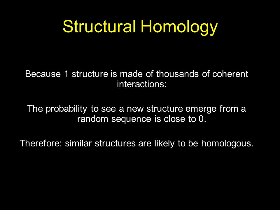 Structural Homology Because 1 structure is made of thousands of coherent interactions: