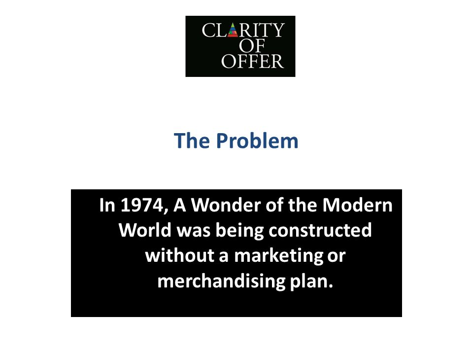 The Problem In 1974, A Wonder of the Modern World was being constructed without a marketing or merchandising plan.