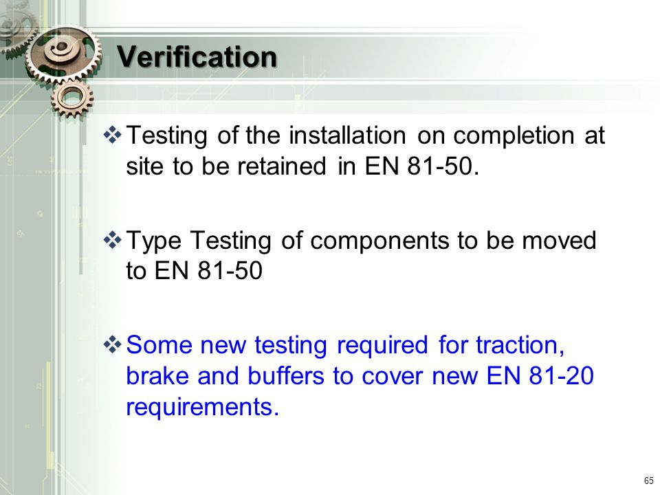 Verification Testing of the installation on completion at site to be retained in EN 81-50. Type Testing of components to be moved to EN 81-50.