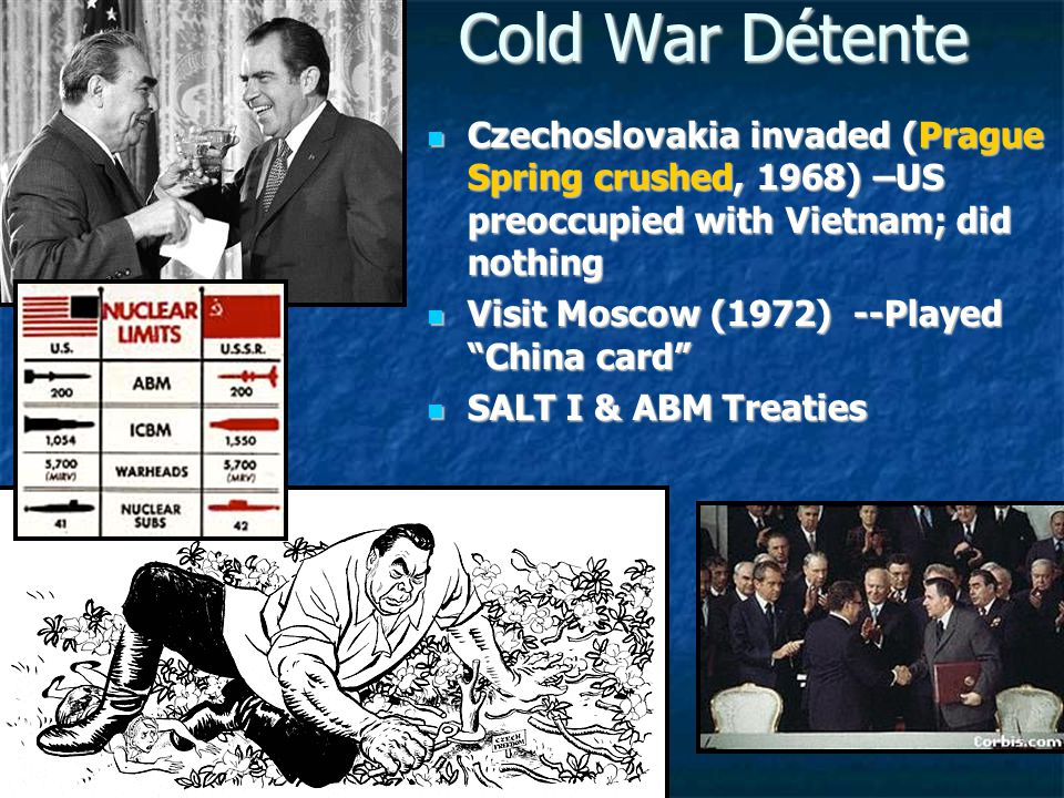 Cold War Détente Czechoslovakia invaded (Prague Spring crushed, 1968) –US preoccupied with Vietnam; did nothing.