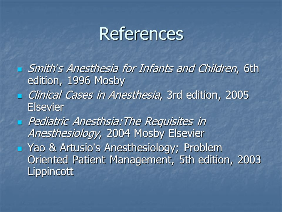 References Smith's Anesthesia for Infants and Children, 6th edition, 1996 Mosby. Clinical Cases in Anesthesia, 3rd edition, 2005 Elsevier.