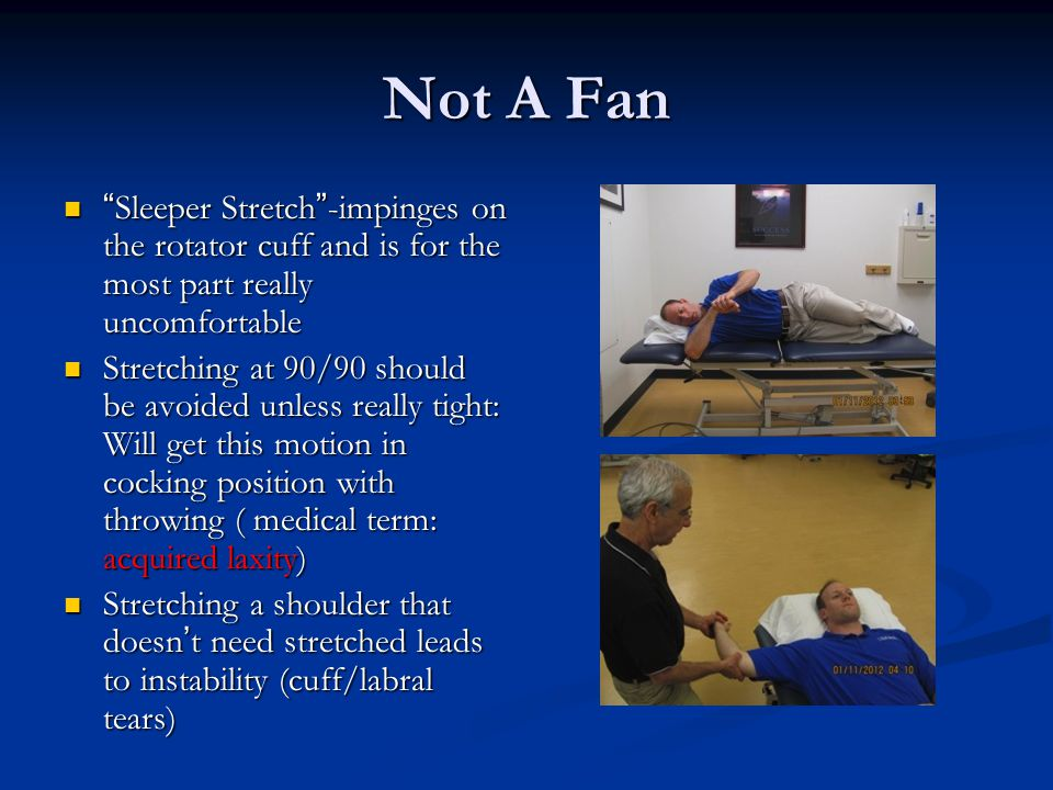 Not A Fan Sleeper Stretch -impinges on the rotator cuff and is for the most part really uncomfortable.