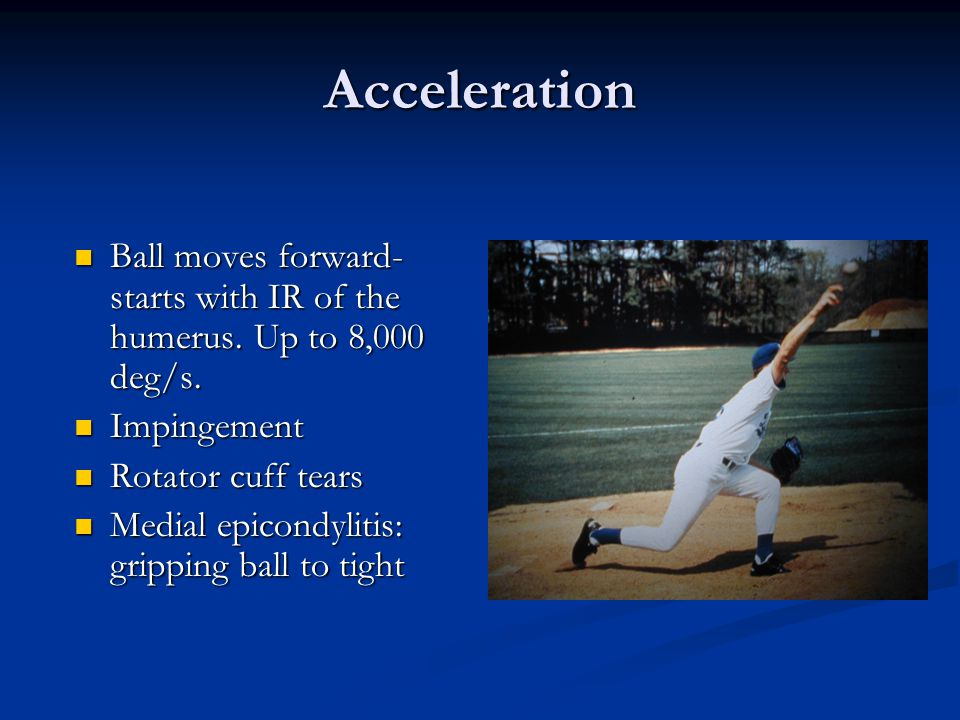 Acceleration Ball moves forward- starts with IR of the humerus. Up to 8,000 deg/s. Impingement. Rotator cuff tears.
