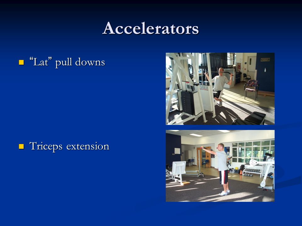 Accelerators Lat pull downs Triceps extension