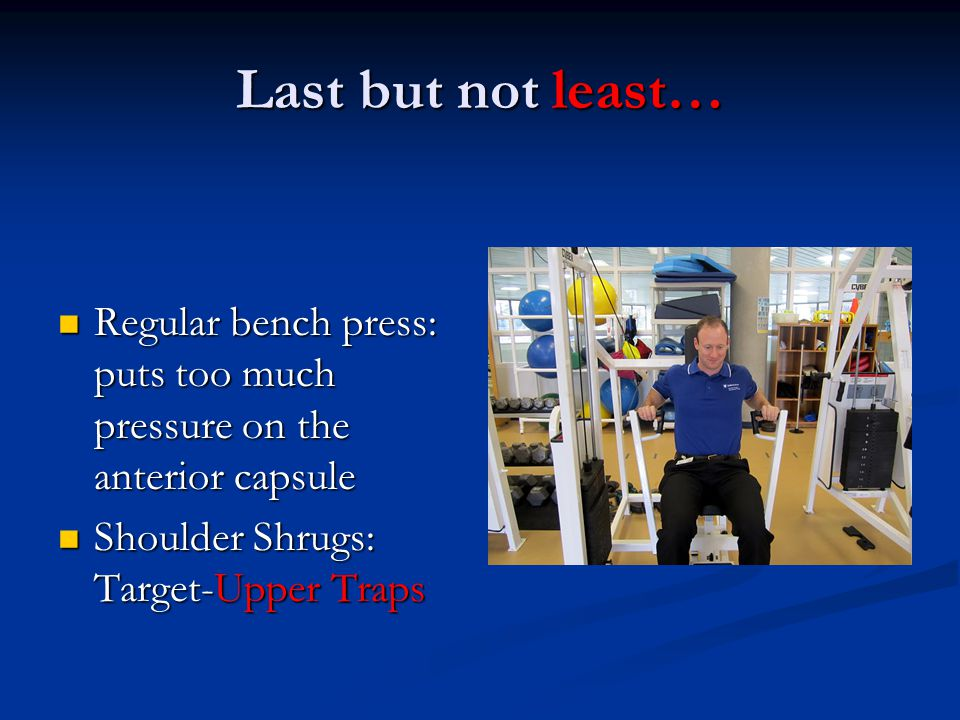Last but not least… Regular bench press: puts too much pressure on the anterior capsule.