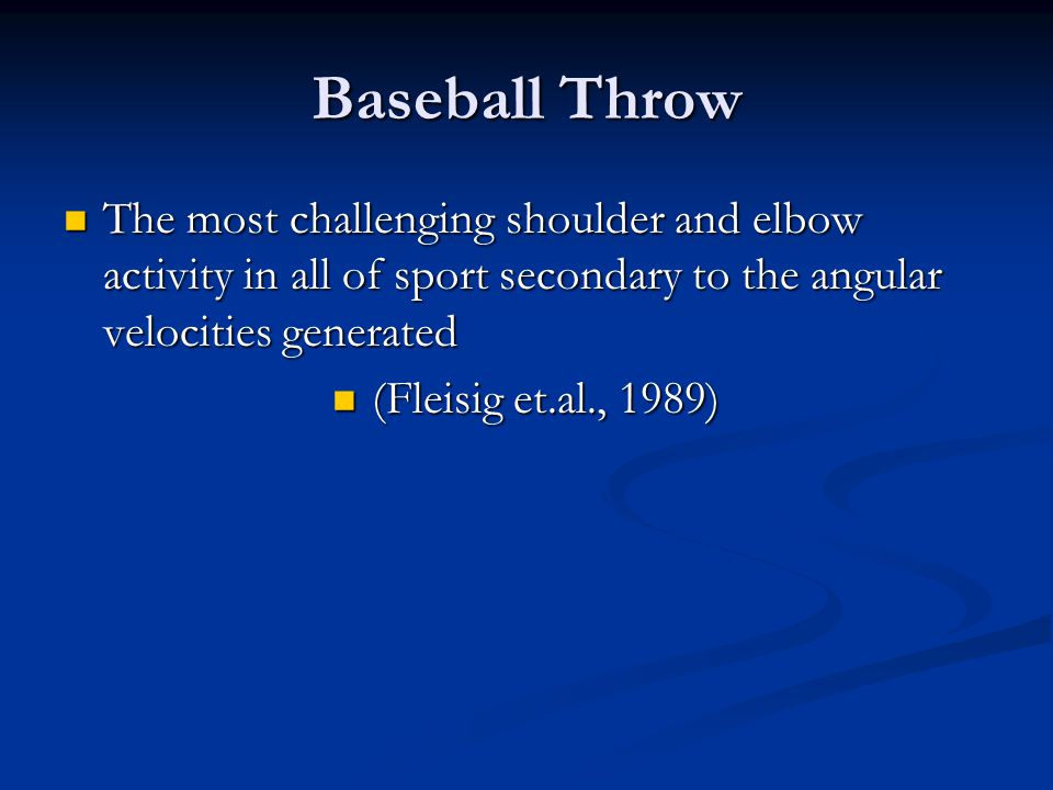 Baseball Throw The most challenging shoulder and elbow activity in all of sport secondary to the angular velocities generated.