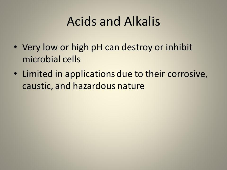 Acids and Alkalis Very low or high pH can destroy or inhibit microbial cells.