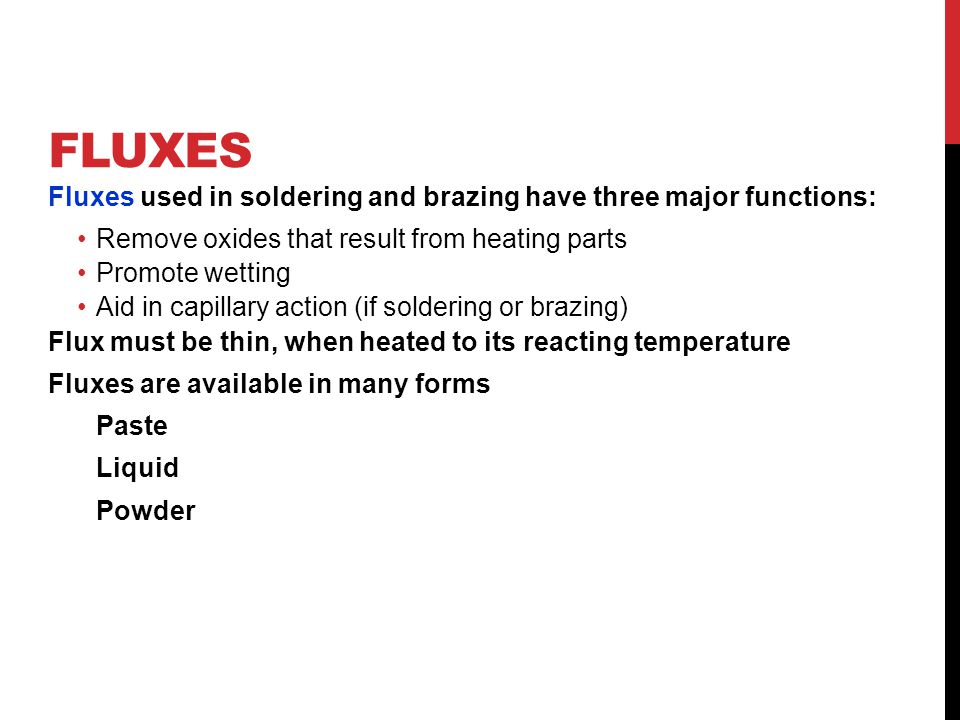 Fluxes Fluxes used in soldering and brazing have three major functions: Remove oxides that result from heating parts.