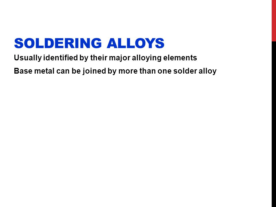 Soldering Alloys Usually identified by their major alloying elements Base metal can be joined by more than one solder alloy