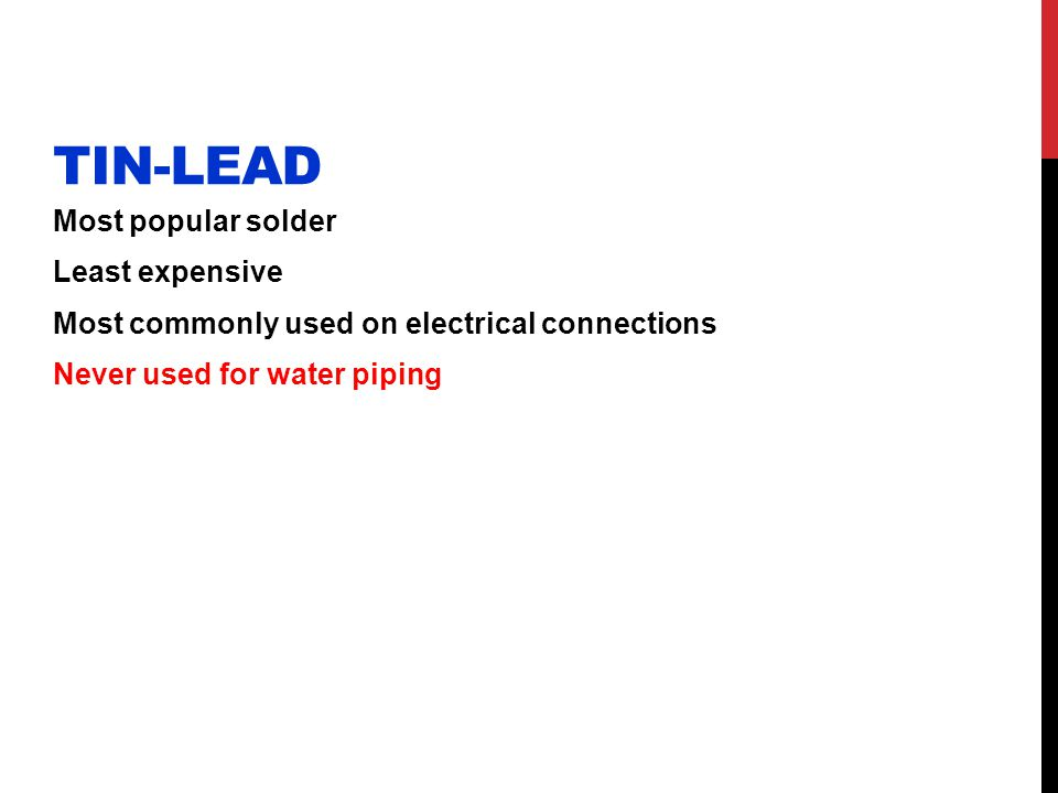Tin-lead Most popular solder Least expensive Most commonly used on electrical connections Never used for water piping
