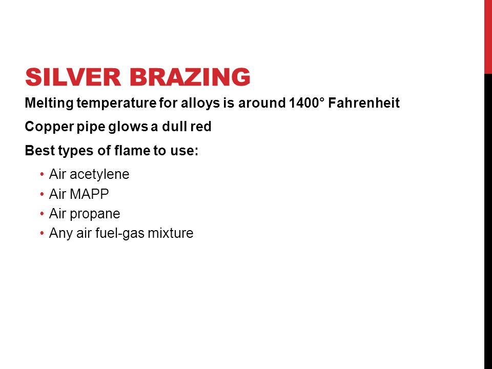 Silver Brazing Melting temperature for alloys is around 1400° Fahrenheit. Copper pipe glows a dull red.