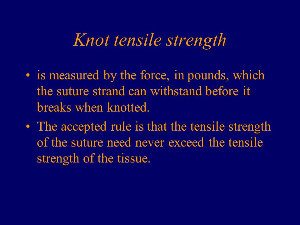 Knot tensile strength is measured by the force, in pounds, which the suture strand can withstand before it breaks when knotted.