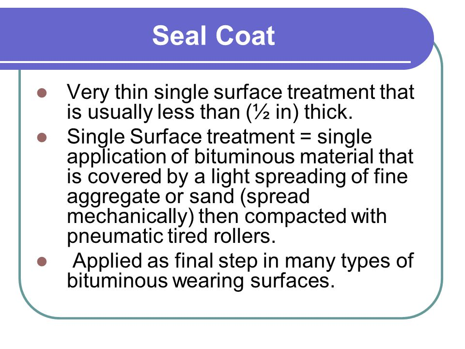Seal Coat Very thin single surface treatment that is usually less than (½ in) thick.