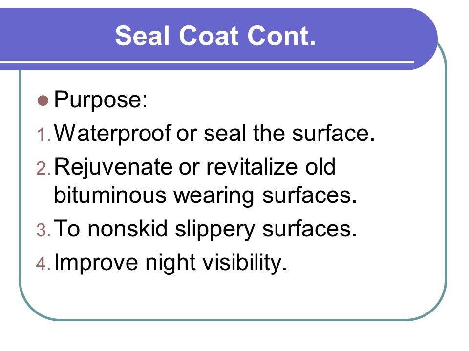 Seal Coat Cont. Purpose: Waterproof or seal the surface.