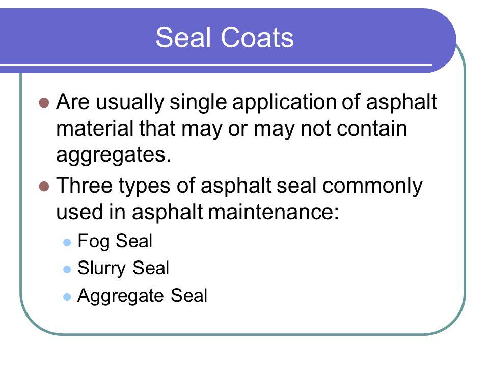 Seal Coats Are usually single application of asphalt material that may or may not contain aggregates.