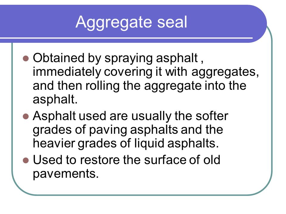 Aggregate seal Obtained by spraying asphalt , immediately covering it with aggregates, and then rolling the aggregate into the asphalt.