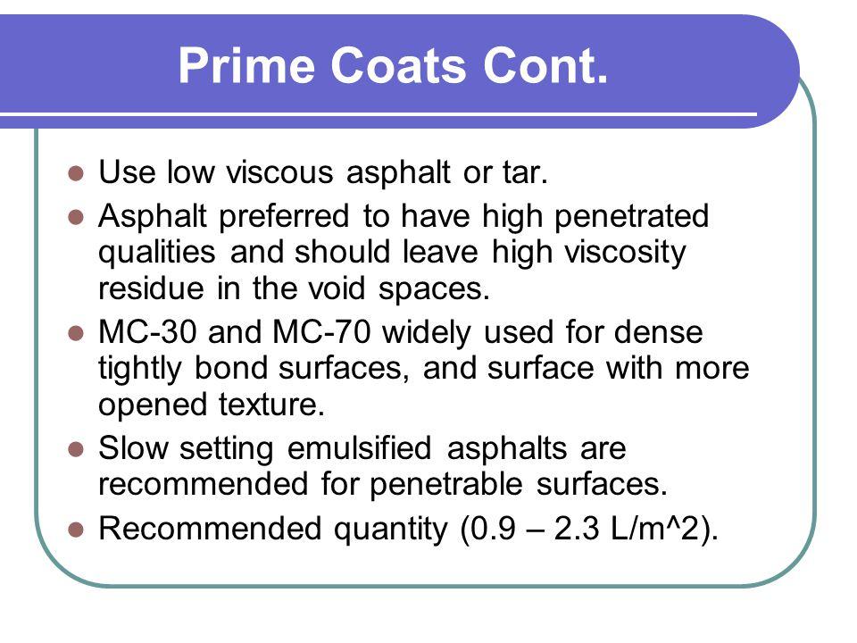 Prime Coats Cont. Use low viscous asphalt or tar.