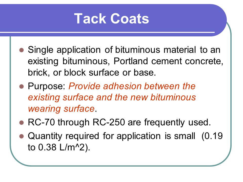 Tack Coats Single application of bituminous material to an existing bituminous, Portland cement concrete, brick, or block surface or base.