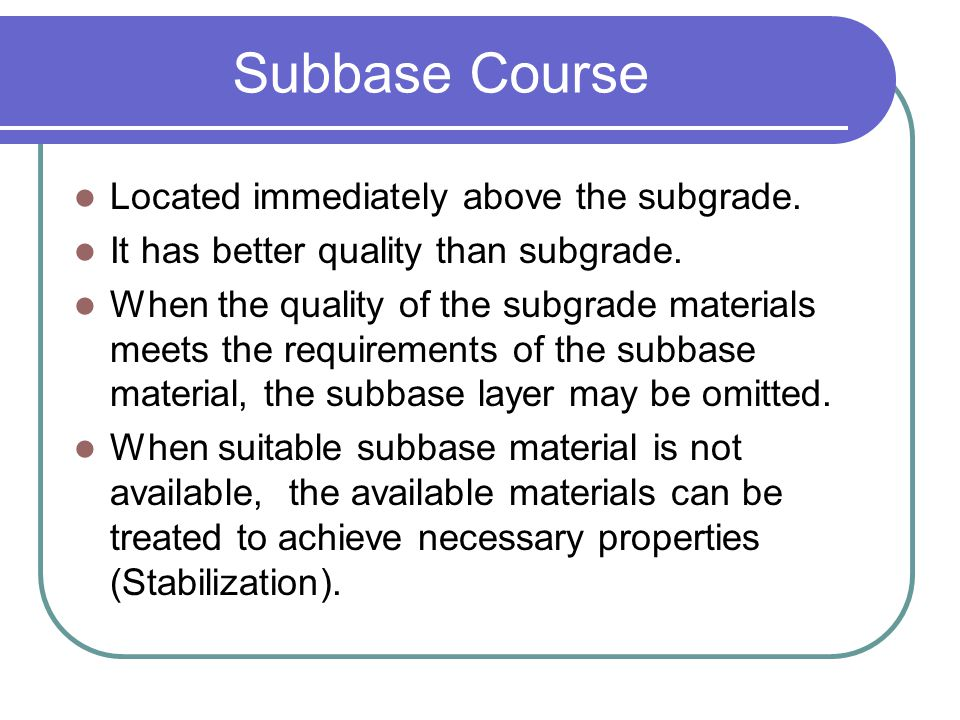 Subbase Course Located immediately above the subgrade.