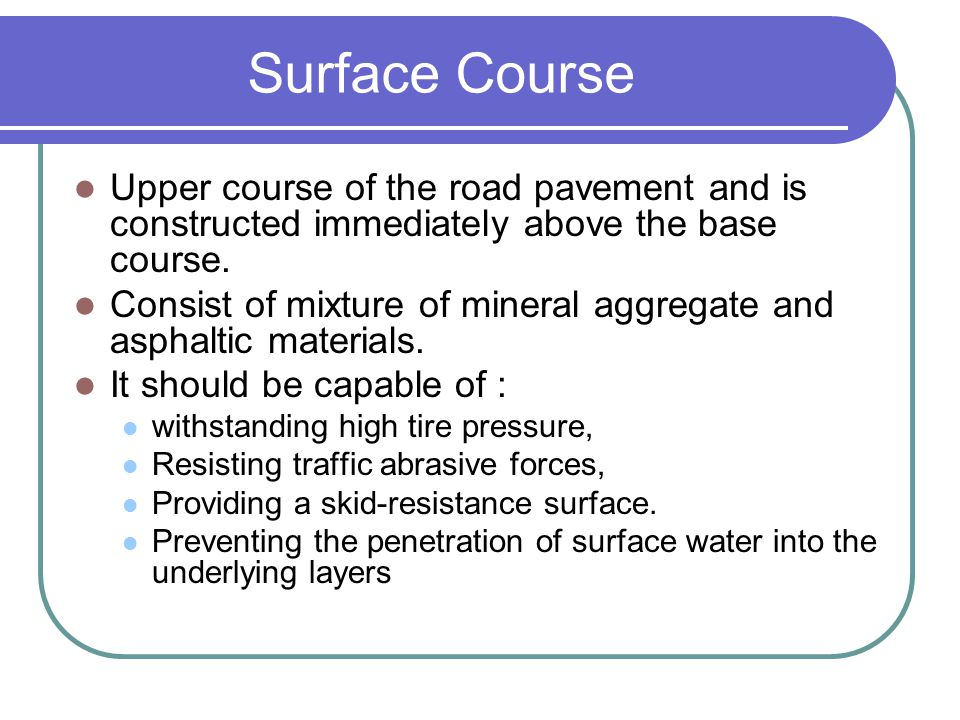 Surface Course Upper course of the road pavement and is constructed immediately above the base course.