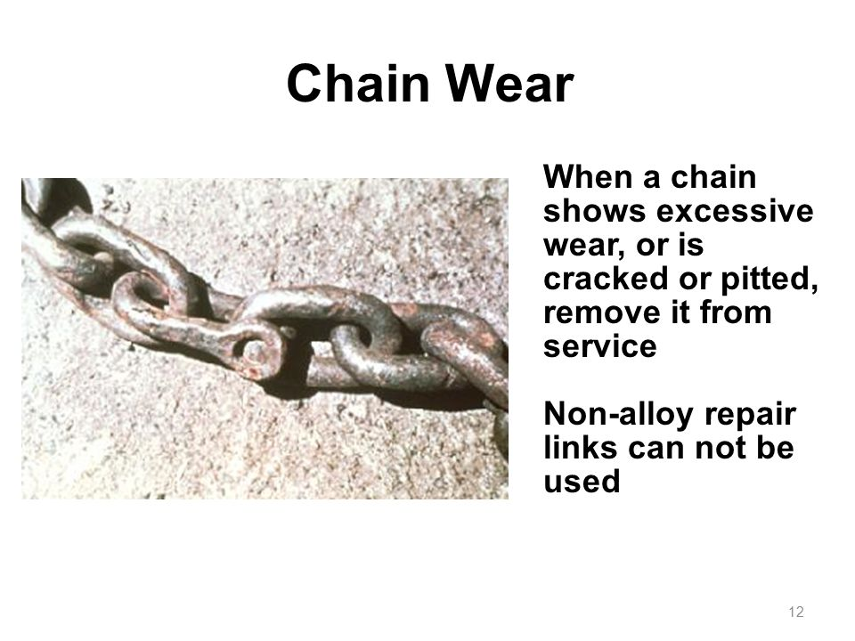 Chain Wear When a chain shows excessive wear, or is cracked or pitted, remove it from service. Non-alloy repair links can not be used.