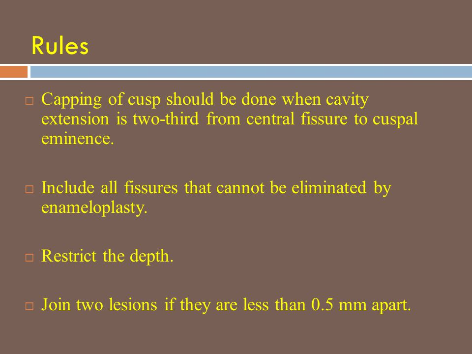 Rules Capping of cusp should be done when cavity extension is two-third from central fissure to cuspal eminence.
