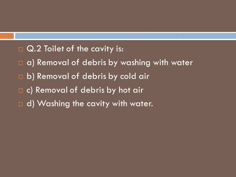Q.2 Toilet of the cavity is: