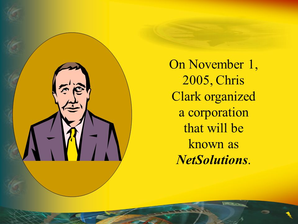 On November 1, 2005, Chris Clark organized a corporation that will be known as NetSolutions.