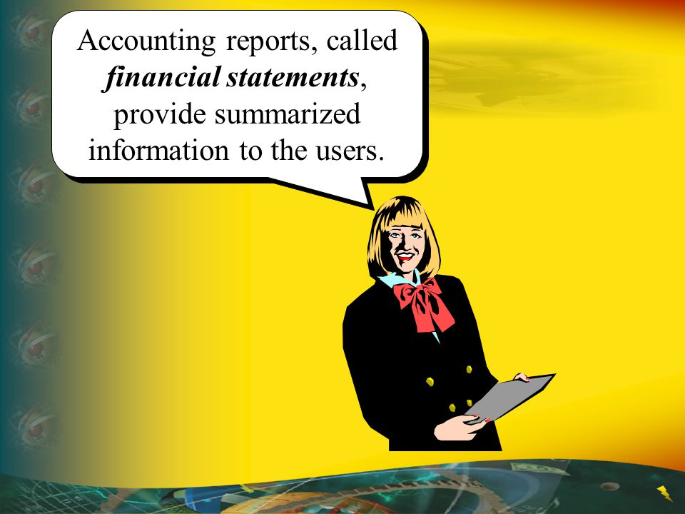 Accounting reports, called financial statements, provide summarized information to the users.