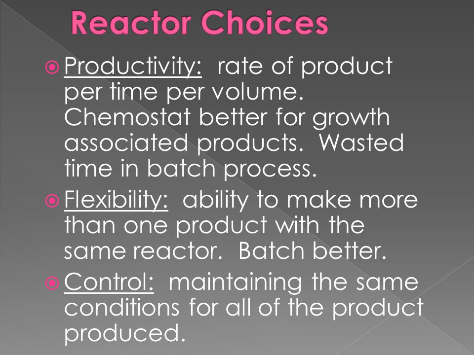 Reactor Choices Productivity: rate of product per time per volume. Chemostat better for growth associated products. Wasted time in batch process.