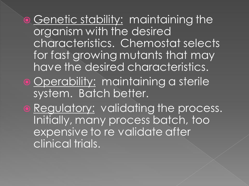 Genetic stability: maintaining the organism with the desired characteristics. Chemostat selects for fast growing mutants that may have the desired characteristics.