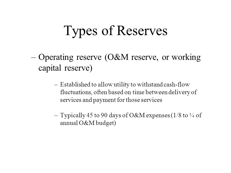 Types of Reserves Operating reserve (O&M reserve, or working capital reserve)