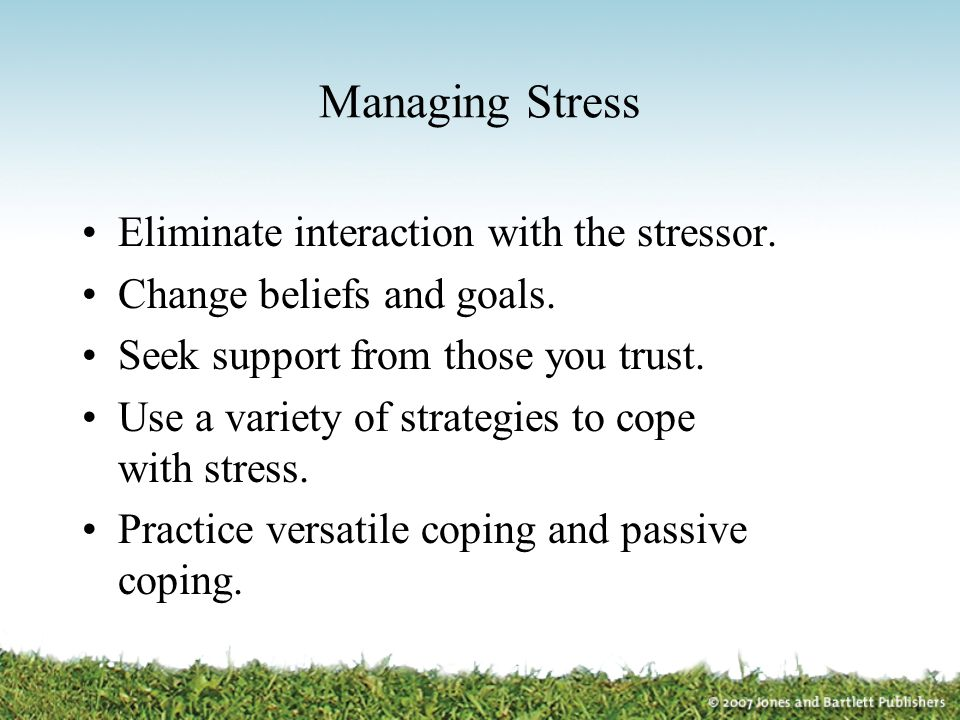 Managing Stress Eliminate interaction with the stressor.