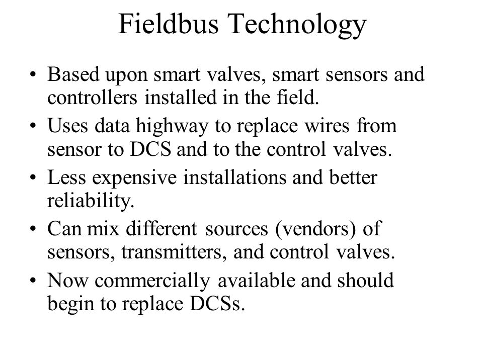 Fieldbus Technology Based upon smart valves, smart sensors and controllers installed in the field.