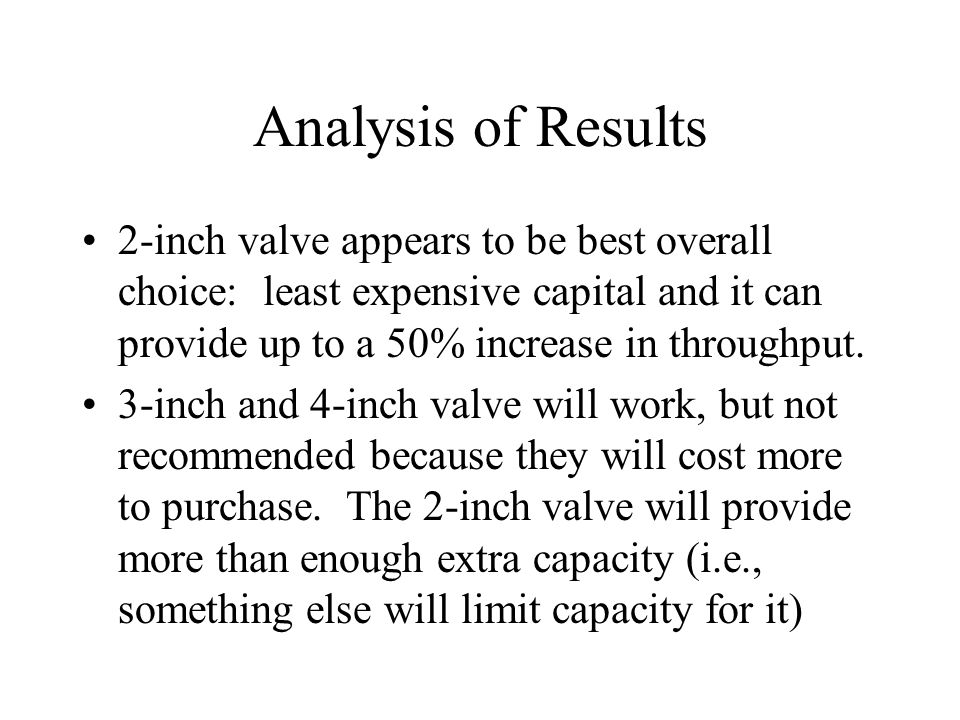 Analysis of Results 2-inch valve appears to be best overall choice: least expensive capital and it can provide up to a 50% increase in throughput.