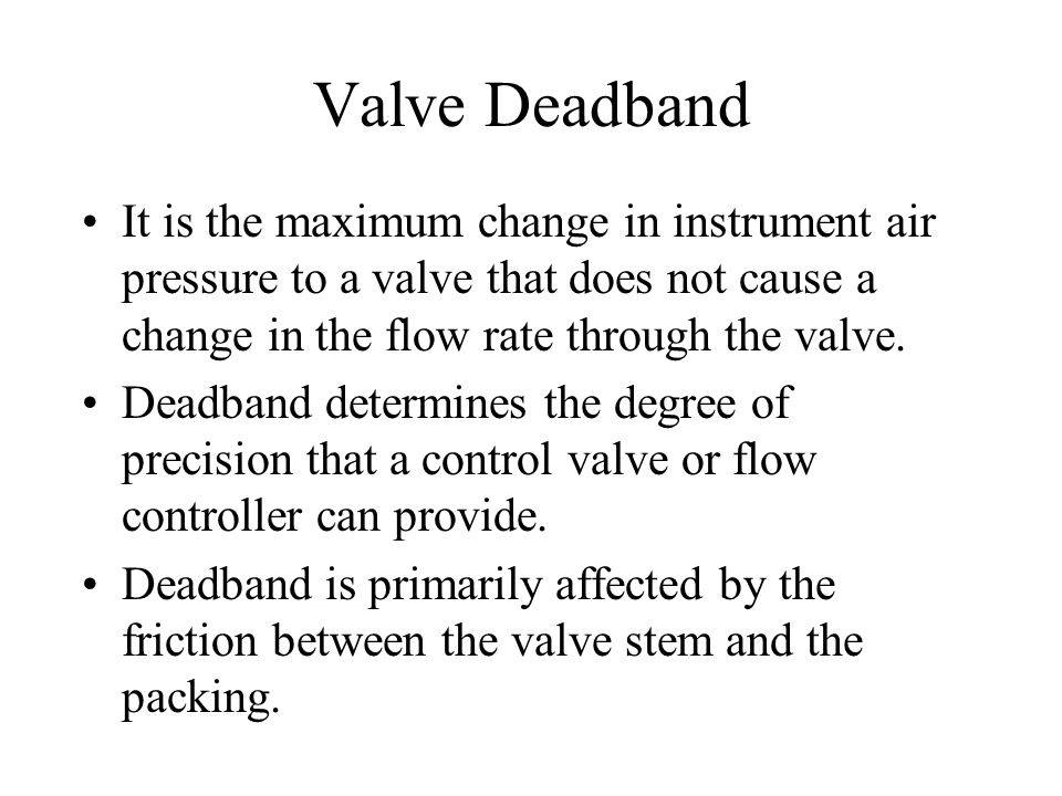 Valve Deadband It is the maximum change in instrument air pressure to a valve that does not cause a change in the flow rate through the valve.
